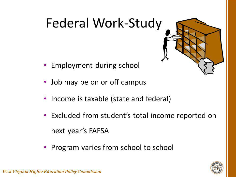 Federal Work-Study Employment during school Job may be on or off campus Income is taxable (state and federal) Excluded from students total income reported on next years FAFSA Program varies from school to school 34 West Virginia Higher Education Policy Commission