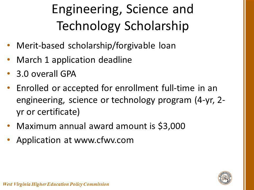 Engineering, Science and Technology Scholarship Merit-based scholarship/forgivable loan March 1 application deadline 3.0 overall GPA Enrolled or accepted for enrollment full-time in an engineering, science or technology program (4-yr, 2- yr or certificate) Maximum annual award amount is $3,000 Application at www.cfwv.com