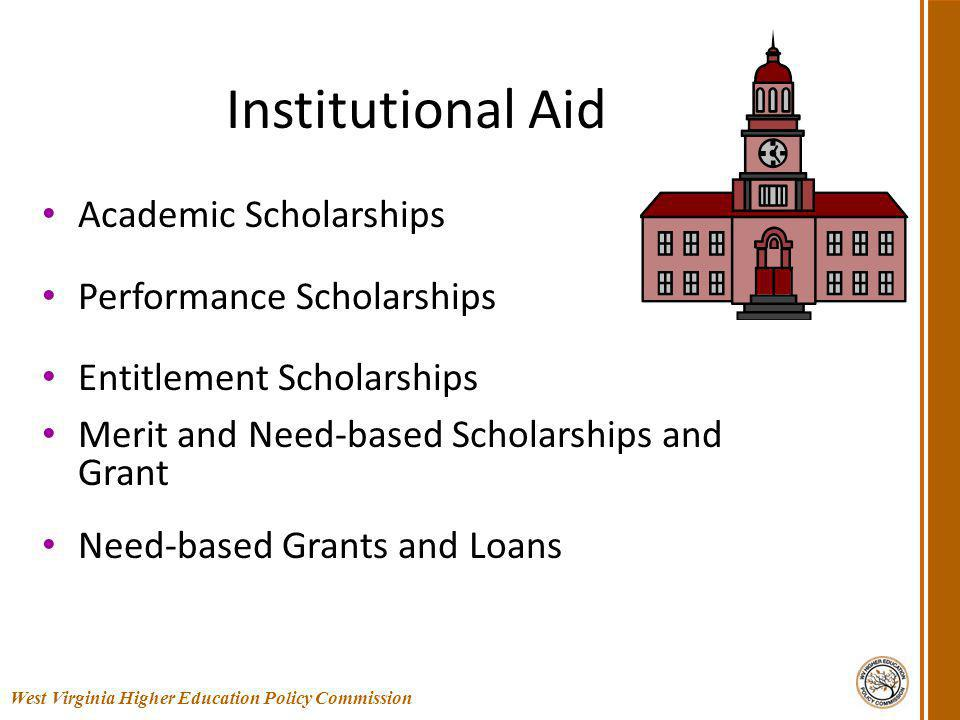 Institutional Aid Academic Scholarships Performance Scholarships Entitlement Scholarships Merit and Need-based Scholarships and Grant Need-based Grants and Loans 43 West Virginia Higher Education Policy Commission