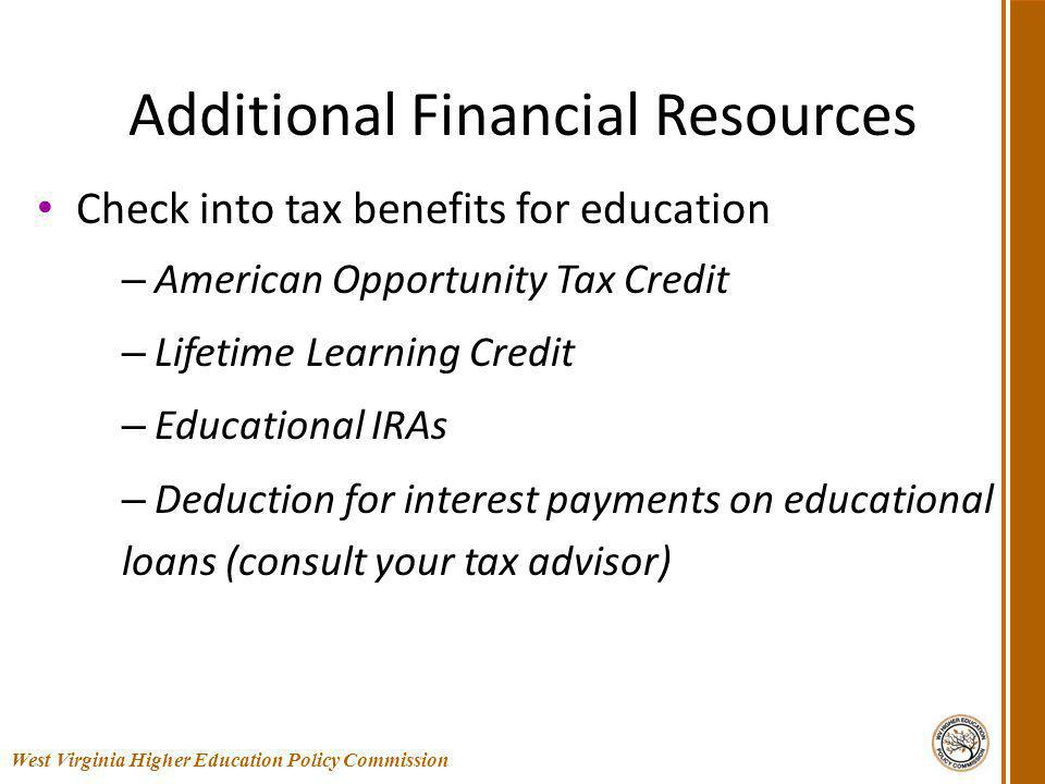 Additional Financial Resources Check into tax benefits for education – American Opportunity Tax Credit – Lifetime Learning Credit – Educational IRAs – Deduction for interest payments on educational loans (consult your tax advisor) 46 West Virginia Higher Education Policy Commission