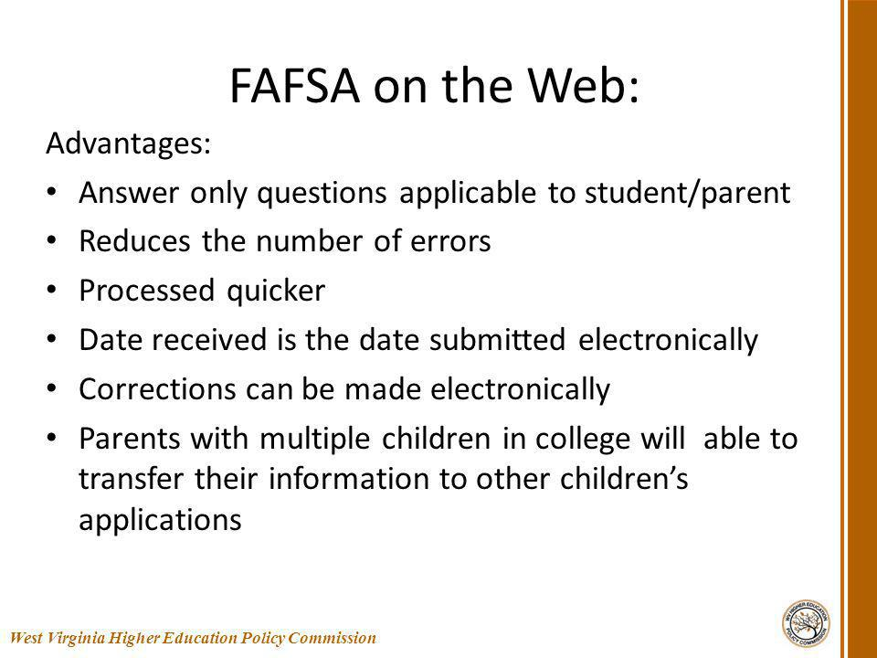FAFSA on the Web: Advantages: Answer only questions applicable to student/parent Reduces the number of errors Processed quicker Date received is the date submitted electronically Corrections can be made electronically Parents with multiple children in college will able to transfer their information to other childrens applications 5 West Virginia Higher Education Policy Commission