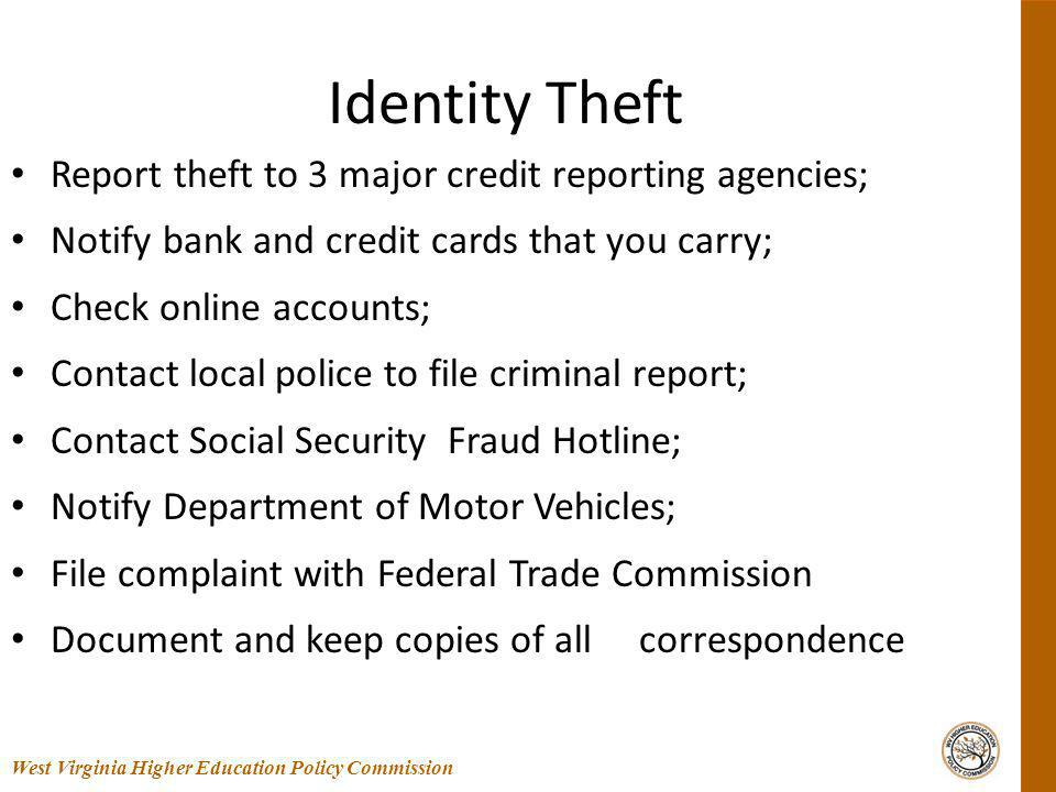 Identity Theft Report theft to 3 major credit reporting agencies; Notify bank and credit cards that you carry; Check online accounts; Contact local police to file criminal report; Contact Social Security Fraud Hotline; Notify Department of Motor Vehicles; File complaint with Federal Trade Commission Document and keep copies of all correspondence 55 West Virginia Higher Education Policy Commission