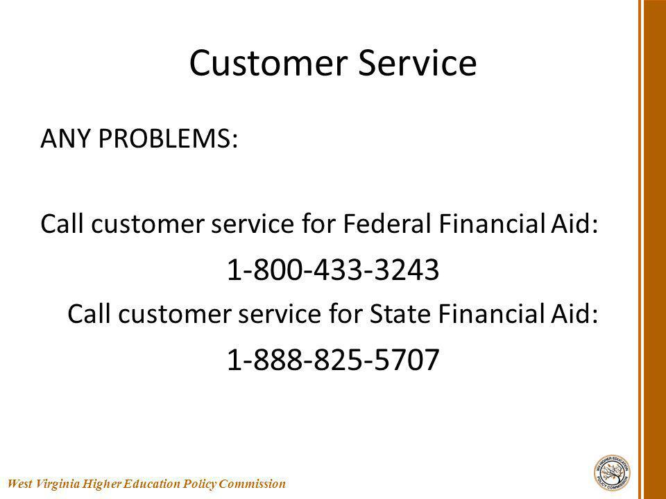 Customer Service ANY PROBLEMS: Call customer service for Federal Financial Aid: 1-800-433-3243 Call customer service for State Financial Aid: 1-888-825-5707 58 West Virginia Higher Education Policy Commission