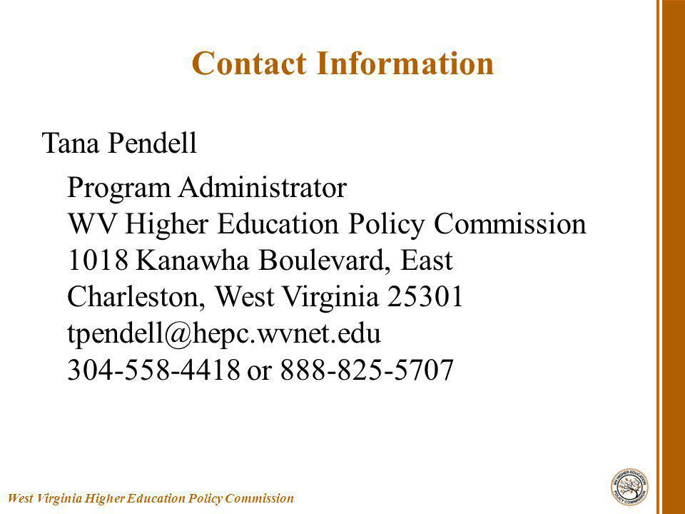 Contact Information Tana Pendell Program Administrator WV Higher Education Policy Commission 1018 Kanawha Boulevard, East Charleston, West Virginia 25301 tpendell@hepc.wvnet.edu 304-558-4418 or 888-825-5707