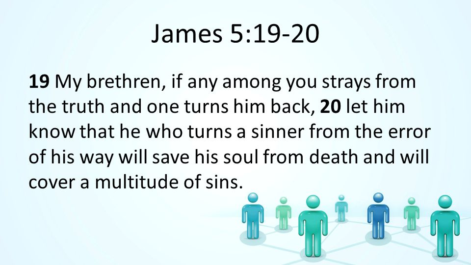 James 5:19-20 19 My brethren, if any among you strays from the truth and one turns him back, 20 let him know that he who turns a sinner from the error of his way will save his soul from death and will cover a multitude of sins.