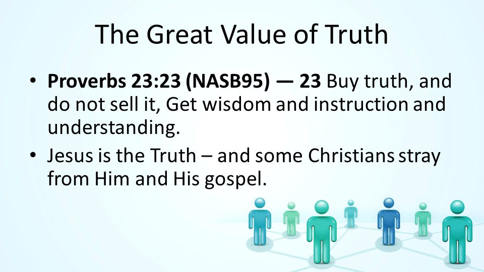 The Great Value of Truth Proverbs 23:23 (NASB95) 23 Buy truth, and do not sell it, Get wisdom and instruction and understanding.
