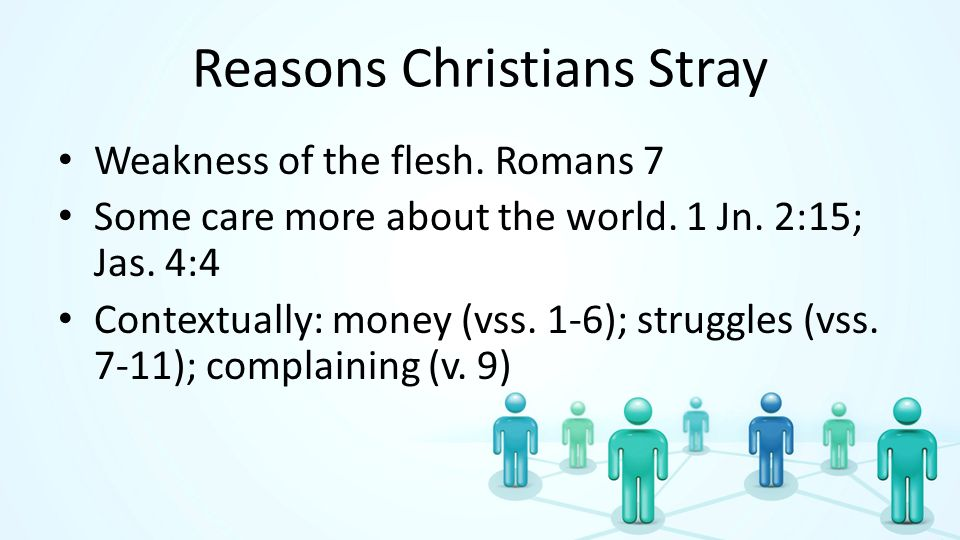 Reasons Christians Stray Weakness of the flesh. Romans 7 Some care more about the world. 1 Jn. 2:15; Jas. 4:4 Contextually: money (vss. 1-6); struggle