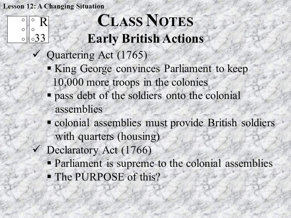 C LASS N OTES Early British Actions Lesson 12: A Changing Situation Quartering Act (1765) King George convinces Parliament to keep 10,000 more troops