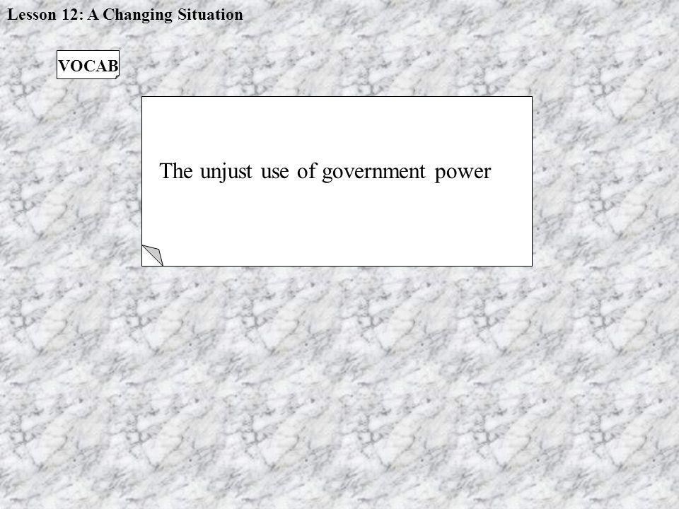 TYRANNY The unjust use of government power VOCAB Lesson 12: A Changing Situation