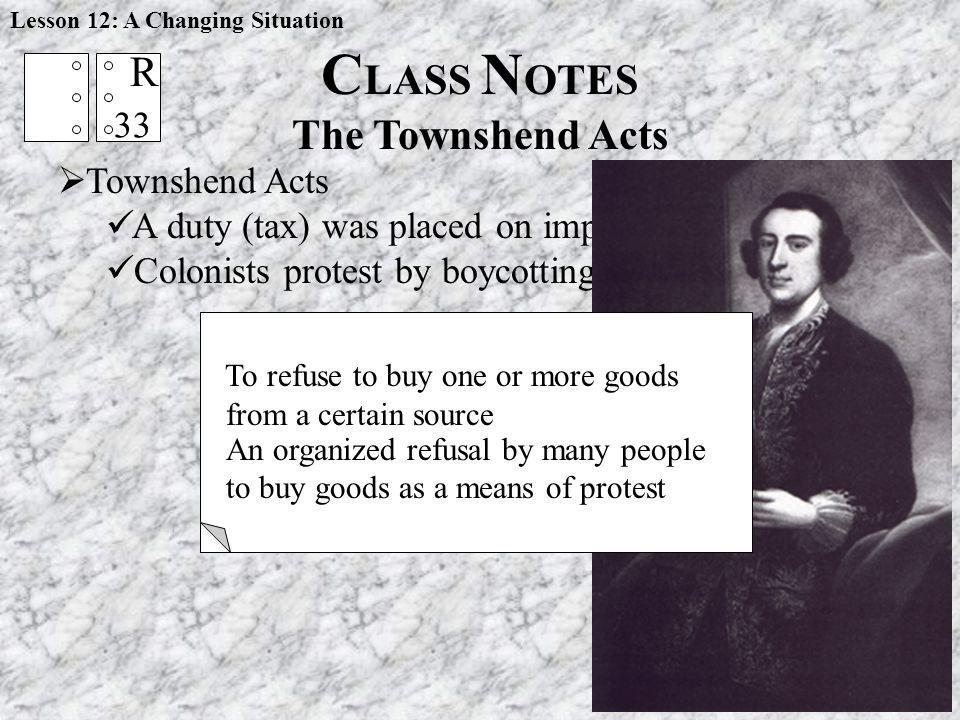 Lesson 12: A Changing Situation Townshend Acts A duty (tax) was placed on imports from Britain Colonists protest by boycotting British goods C LASS N