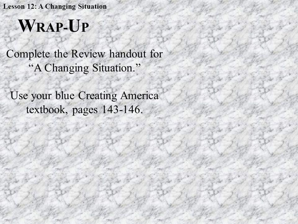 W RAP- U P Complete the Review handout for A Changing Situation. Use your blue Creating America textbook, pages 143-146. Lesson 12: A Changing Situati