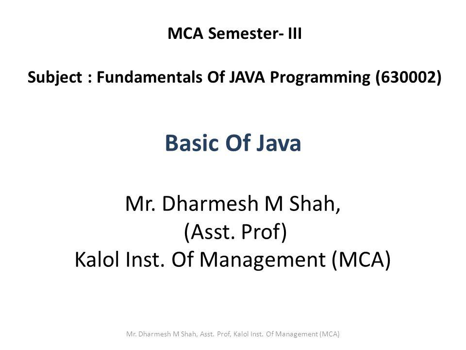 Basic Of Java Mr. Dharmesh M Shah, (Asst. Prof) Kalol Inst.