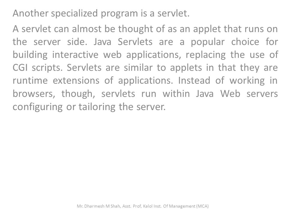 Another specialized program is a servlet. A servlet can almost be thought of as an applet that runs on the server side. Java Servlets are a popular ch