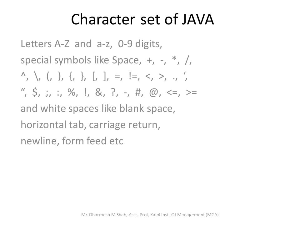Character set of JAVA Letters A-Z and a-z, 0-9 digits, special symbols like Space, +, -, *, /, ^, \, (, ), {, }, [, ], =, !=,,.,,, $, ;, :, %, !, &, ?, -, #, @, = and white spaces like blank space, horizontal tab, carriage return, newline, form feed etc Mr.