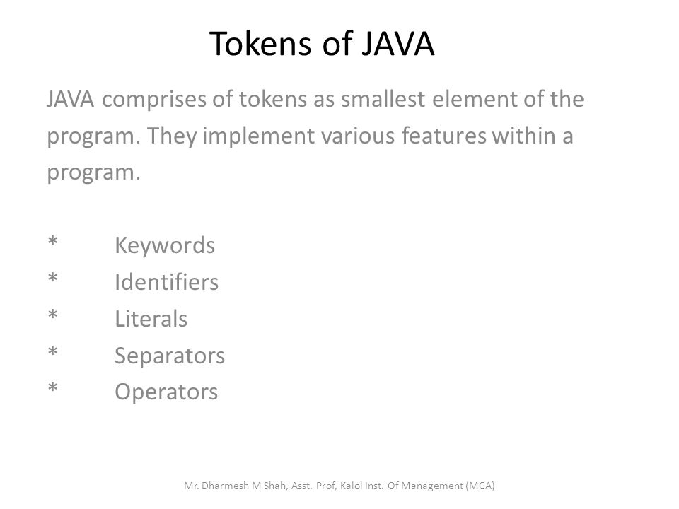 Tokens of JAVA JAVA comprises of tokens as smallest element of the program. They implement various features within a program. *Keywords *Identifiers *