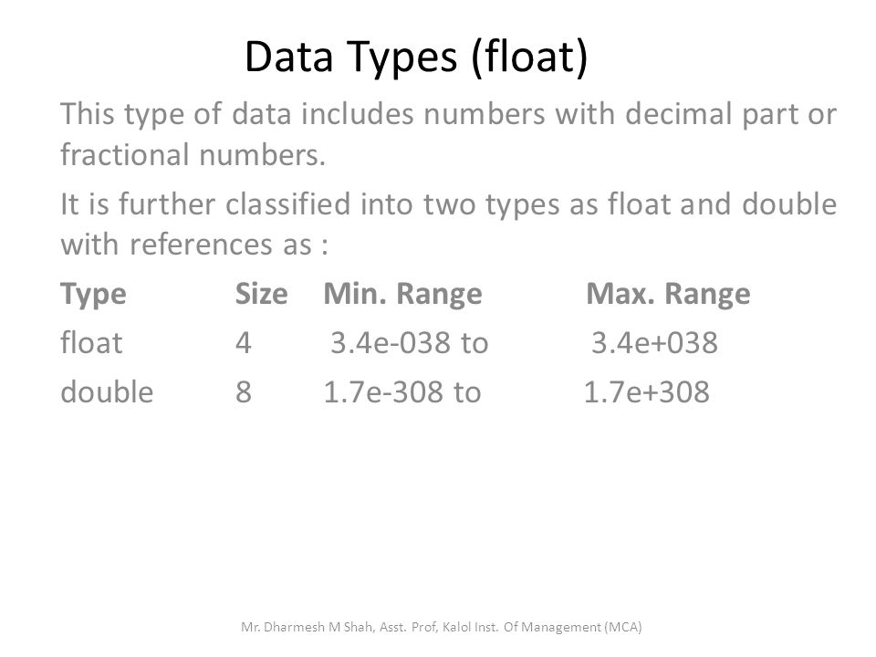 Data Types (float) This type of data includes numbers with decimal part or fractional numbers. It is further classified into two types as float and do