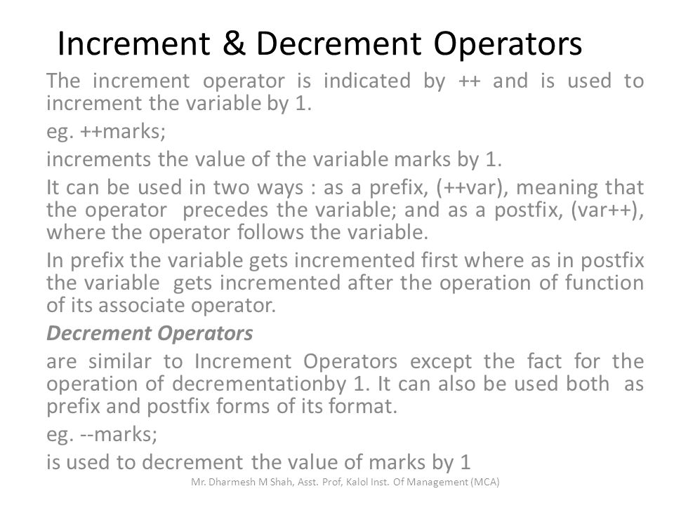 Increment & Decrement Operators The increment operator is indicated by ++ and is used to increment the variable by 1. eg. ++marks; increments the valu
