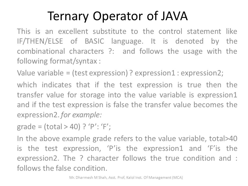 Ternary Operator of JAVA This is an excellent substitute to the control statement like IF/THEN/ELSE of BASIC language.