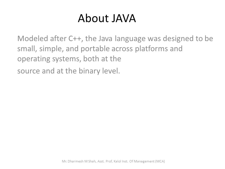 About JAVA Modeled after C++, the Java language was designed to be small, simple, and portable across platforms and operating systems, both at the source and at the binary level.