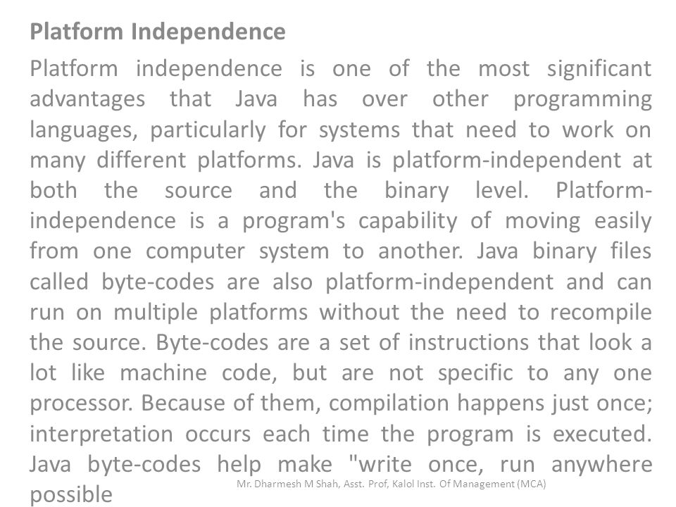 Platform Independence Platform independence is one of the most significant advantages that Java has over other programming languages, particularly for