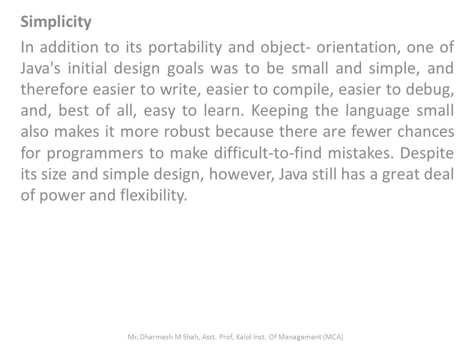 Simplicity In addition to its portability and object- orientation, one of Java s initial design goals was to be small and simple, and therefore easier to write, easier to compile, easier to debug, and, best of all, easy to learn.