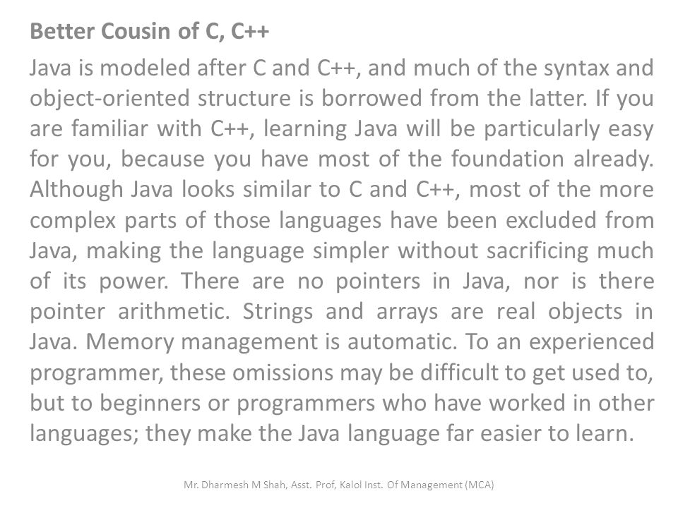 Better Cousin of C, C++ Java is modeled after C and C++, and much of the syntax and object-oriented structure is borrowed from the latter. If you are