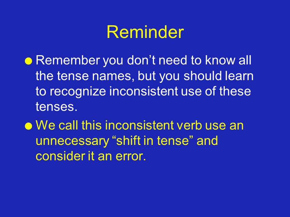 Reminder l Remember you dont need to know all the tense names, but you should learn to recognize inconsistent use of these tenses. l We call this inco