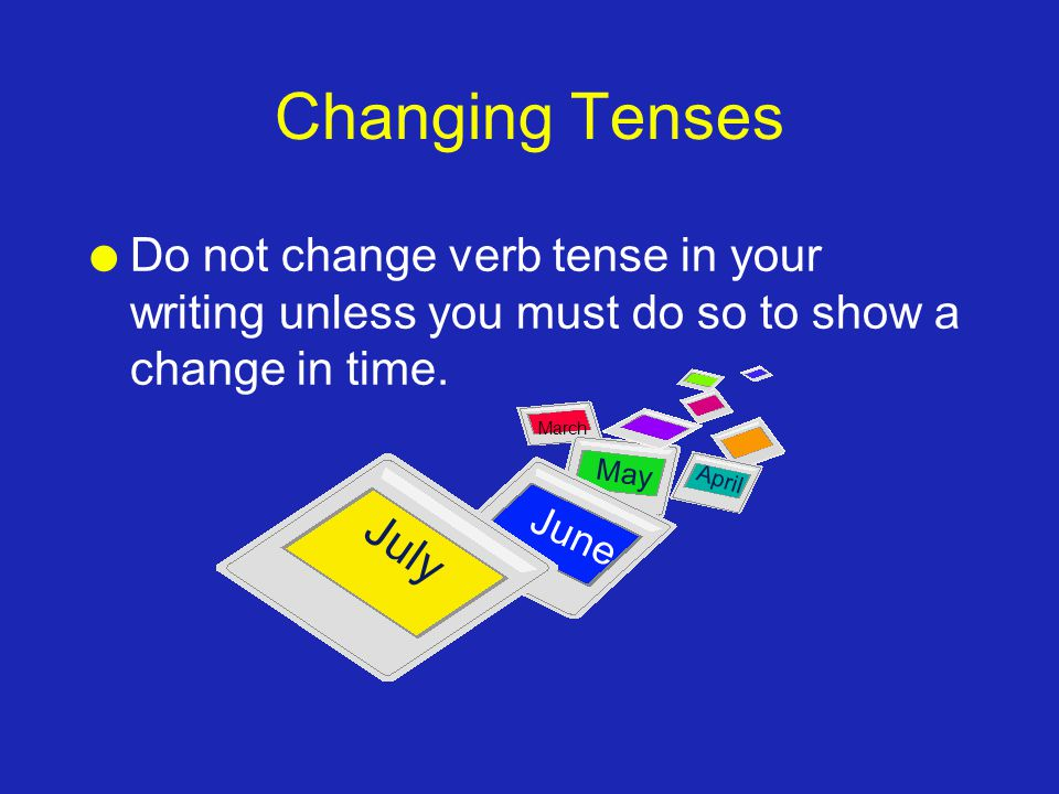 Changing Tenses l Do not change verb tense in your writing unless you must do so to show a change in time. May July June April March