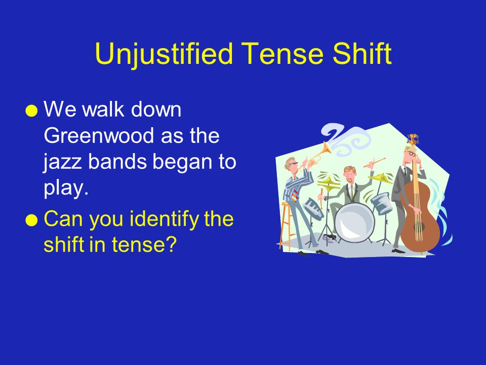 Unjustified Tense Shift l We walk down Greenwood as the jazz bands began to play. l Can you identify the shift in tense?