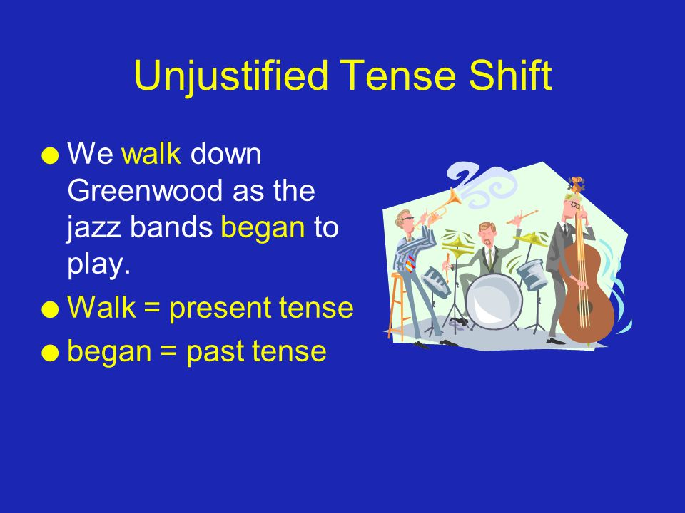 Unjustified Tense Shift l We walk down Greenwood as the jazz bands began to play. l Walk = present tense l began = past tense