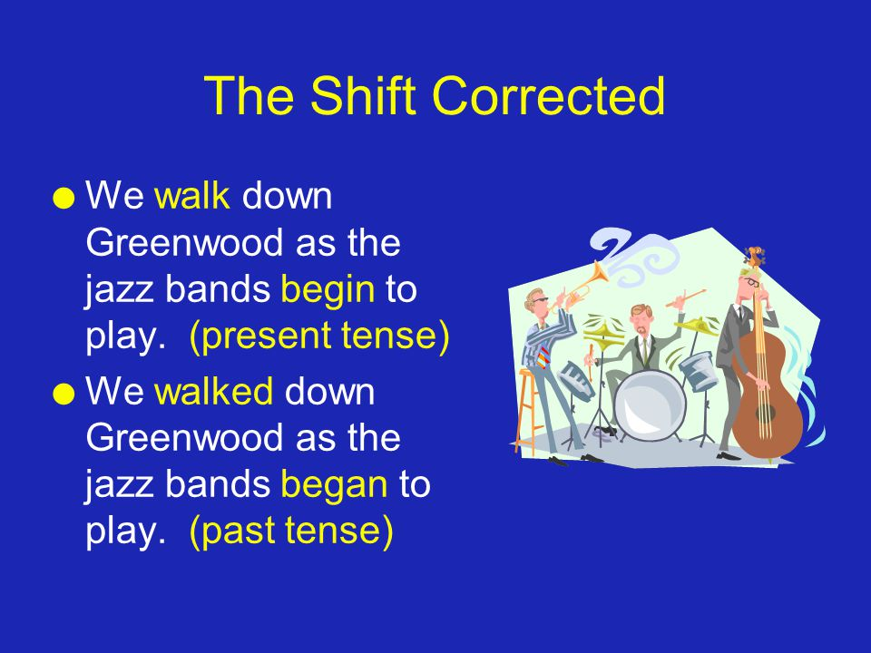The Shift Corrected l We walk down Greenwood as the jazz bands begin to play. (present tense) l We walked down Greenwood as the jazz bands began to pl