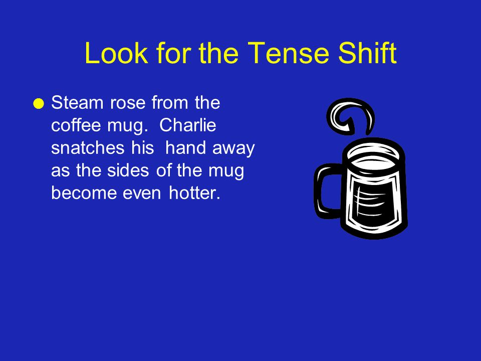 Look for the Tense Shift l Steam rose from the coffee mug.