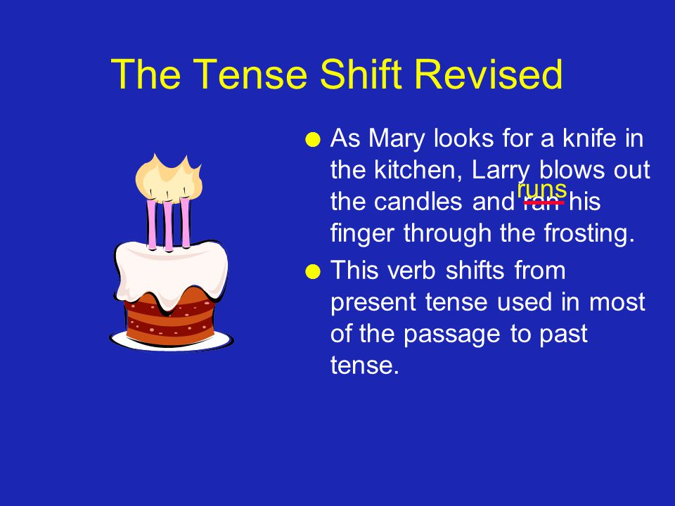 The Tense Shift Revised l As Mary looks for a knife in the kitchen, Larry blows out the candles and ran his finger through the frosting. l This verb s