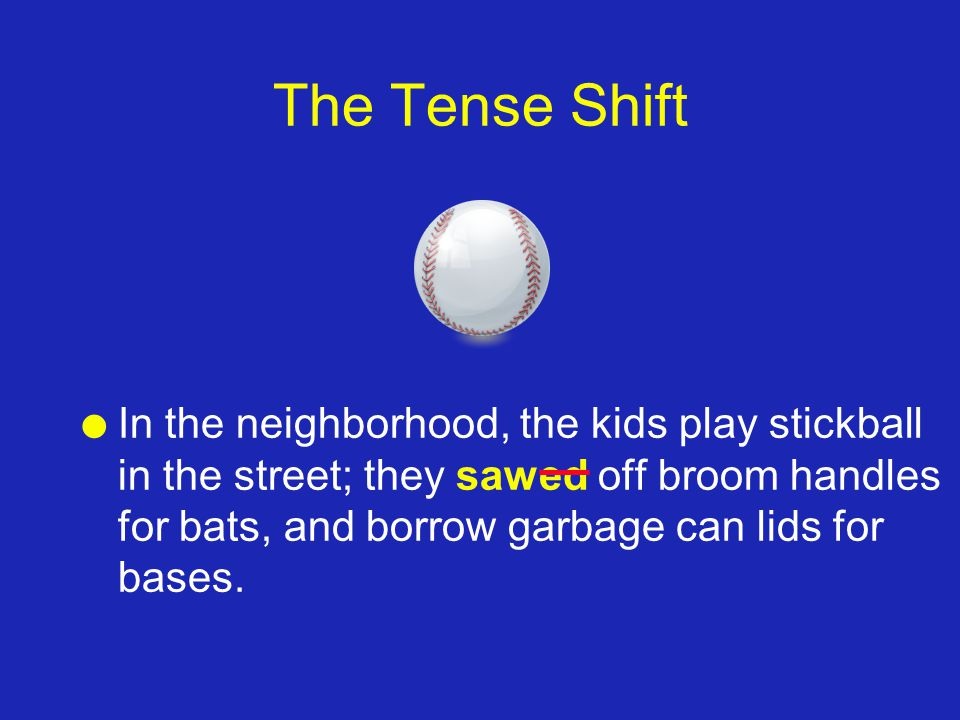 The Tense Shift l In the neighborhood, the kids play stickball in the street; they sawed off broom handles for bats, and borrow garbage can lids for b
