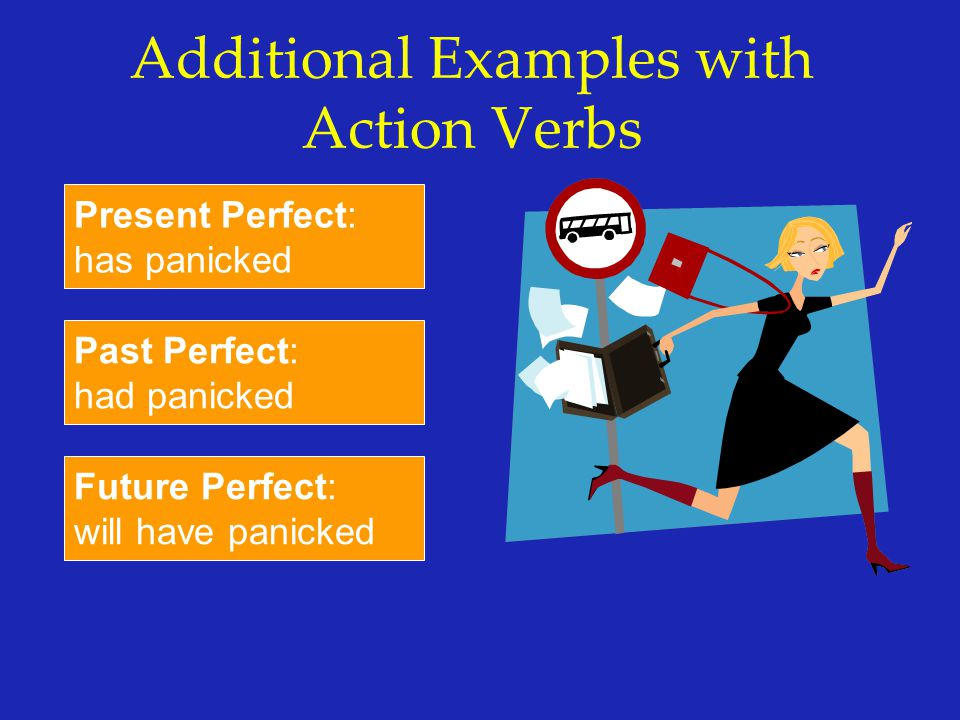 Additional Examples with Action Verbs Present Perfect: has panicked Past Perfect: had panicked Future Perfect: will have panicked