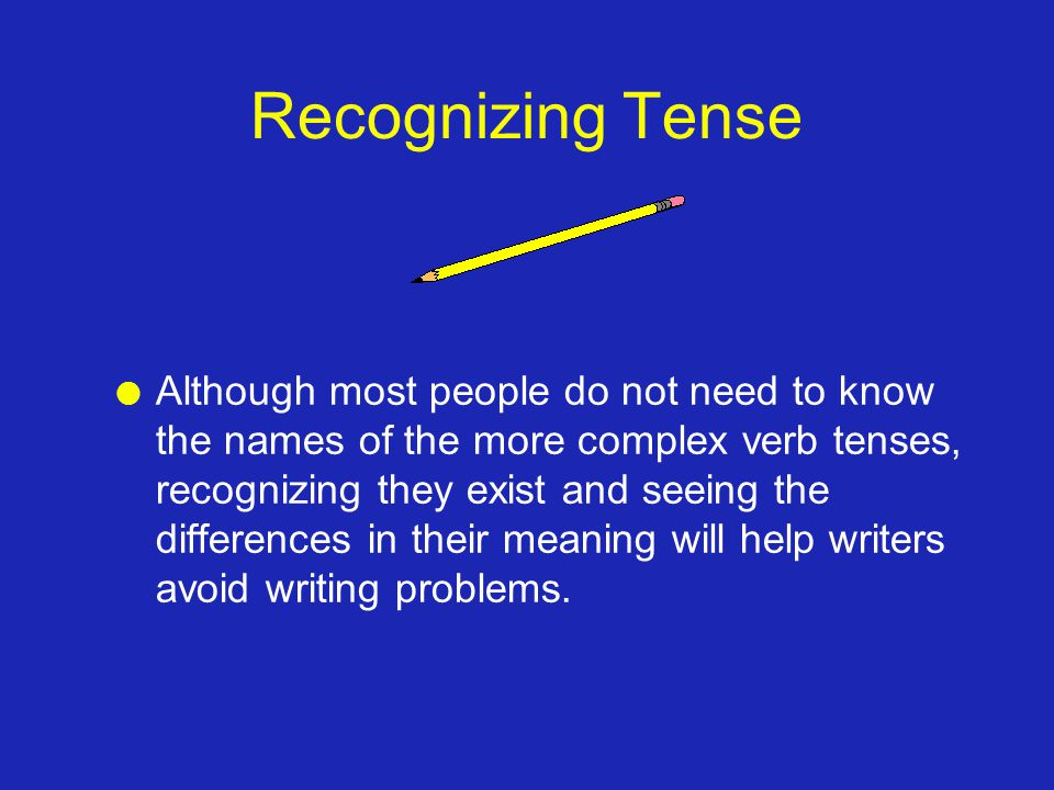 Recognizing Tense l Although most people do not need to know the names of the more complex verb tenses, recognizing they exist and seeing the differences in their meaning will help writers avoid writing problems.