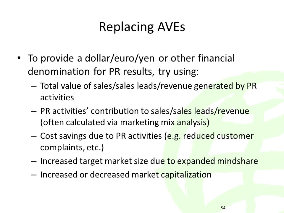 To provide a dollar/euro/yen or other financial denomination for PR results, try using: – Total value of sales/sales leads/revenue generated by PR activities – PR activities contribution to sales/sales leads/revenue (often calculated via marketing mix analysis) – Cost savings due to PR activities (e.g.