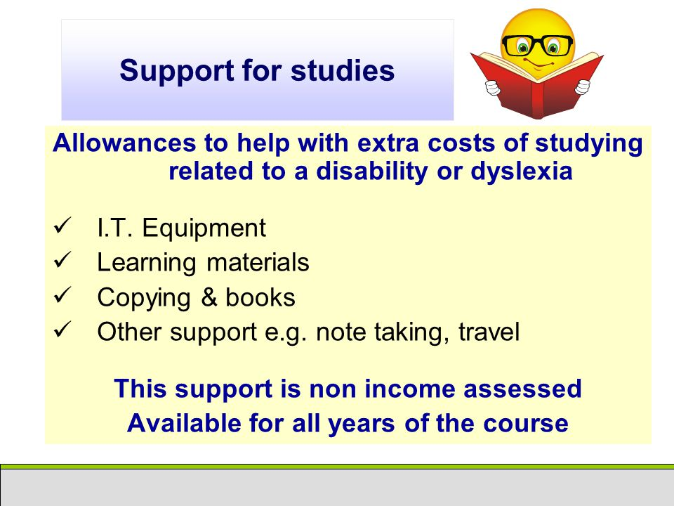 Support for studies Allowances to help with extra costs of studying related to a disability or dyslexia I.T.