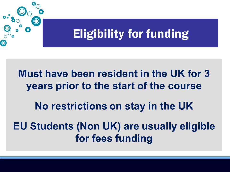 Eligibility for funding Must have been resident in the UK for 3 years prior to the start of the course No restrictions on stay in the UK EU Students (Non UK) are usually eligible for fees funding