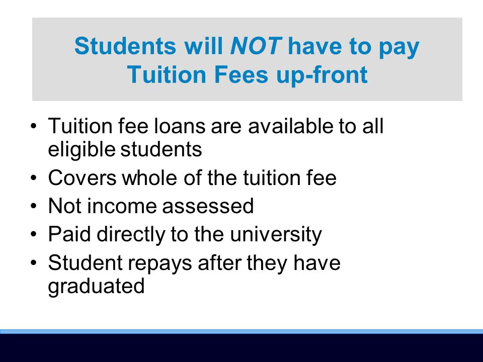 Tuition fee loans are available to all eligible students Covers whole of the tuition fee Not income assessed Paid directly to the university Student repays after they have graduated Students will NOT have to pay Tuition Fees up-front