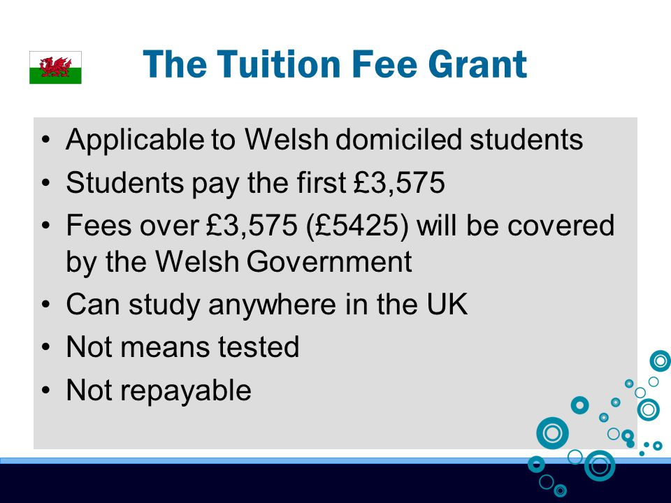The Tuition Fee Grant Applicable to Welsh domiciled students Students pay the first £3,575 Fees over £3,575 (£5425) will be covered by the Welsh Government Can study anywhere in the UK Not means tested Not repayable