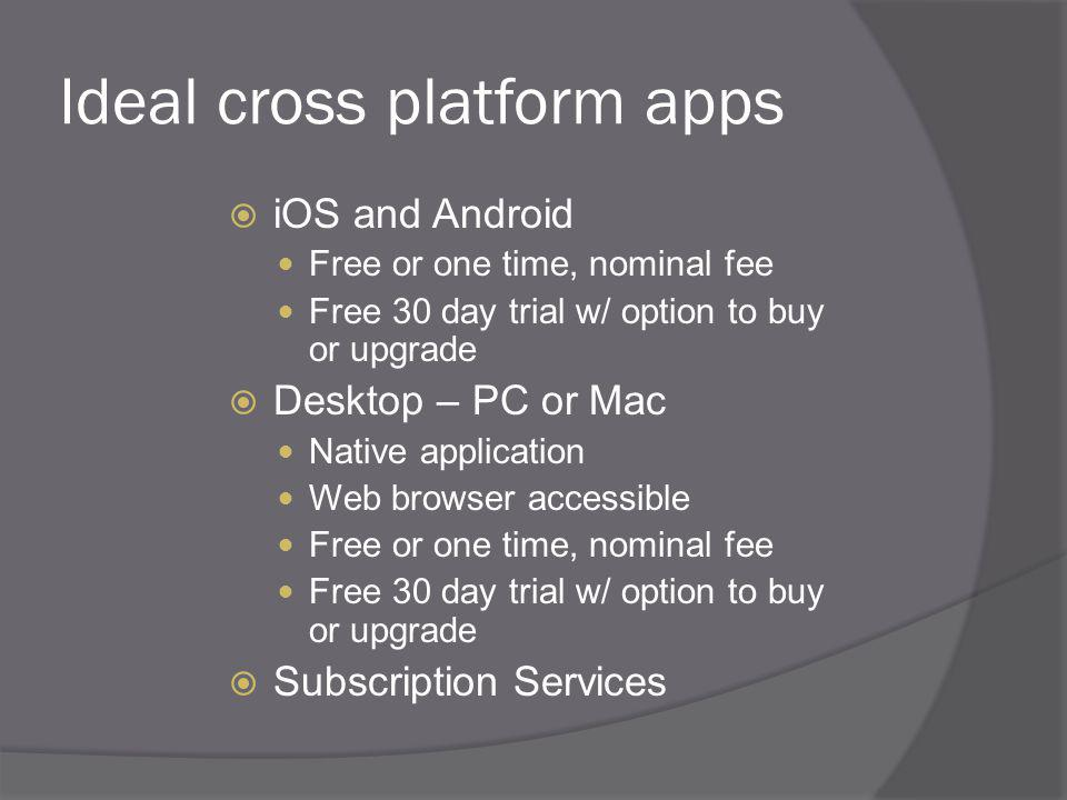 Ideal cross platform apps iOS and Android Free or one time, nominal fee Free 30 day trial w/ option to buy or upgrade Desktop – PC or Mac Native application Web browser accessible Free or one time, nominal fee Free 30 day trial w/ option to buy or upgrade Subscription Services