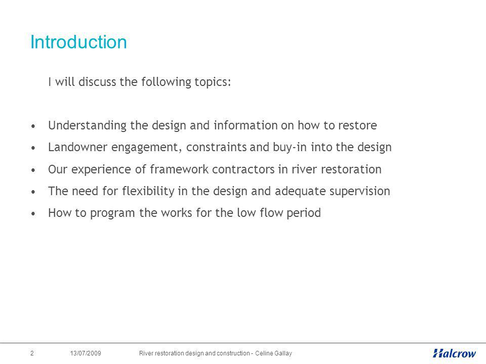 13/07/2009 3River restoration design and construction - Celine Gallay Understanding the design and information on how to restore Simple design with two categories: structures and in-river restoration works Structures: balance design life, Eurocode standards / structures similar to historical structures Conflict between different protected species in different channels: the client must prioritise species at an early stage RRC manuals: good source of information on restoration techniques More information on ideal flow conditions to provide good habitats for different species would be useful