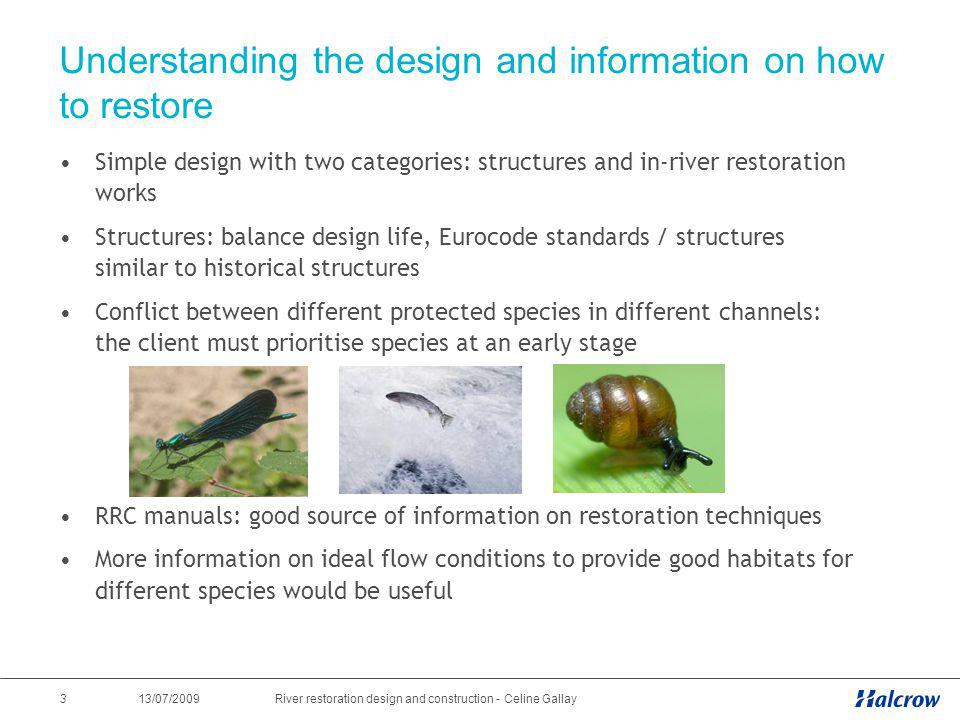 13/07/2009 4River restoration design and construction - Celine Gallay Landowner engagement, constraints and buy-in into the design Consultation of landowner is required at the earliest opportunity ideally with outline design Good to have a showcase project.