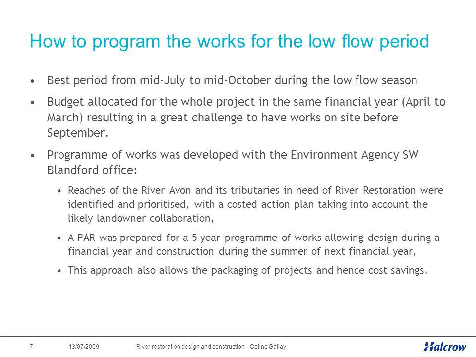 13/07/2009 7River restoration design and construction - Celine Gallay How to program the works for the low flow period Best period from mid-July to mi