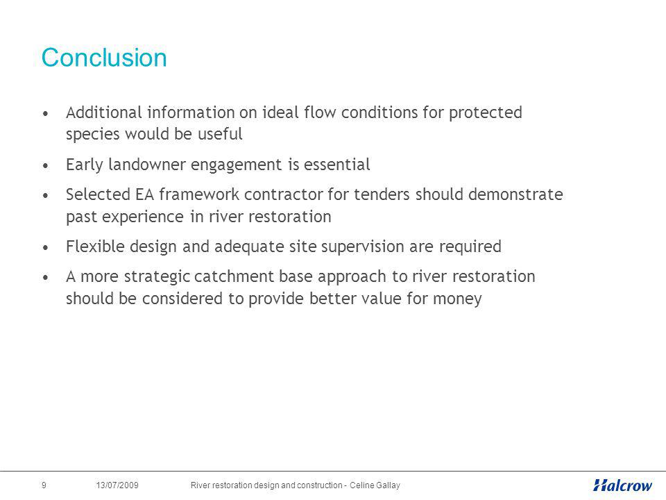 13/07/2009 9River restoration design and construction - Celine Gallay Conclusion Additional information on ideal flow conditions for protected species