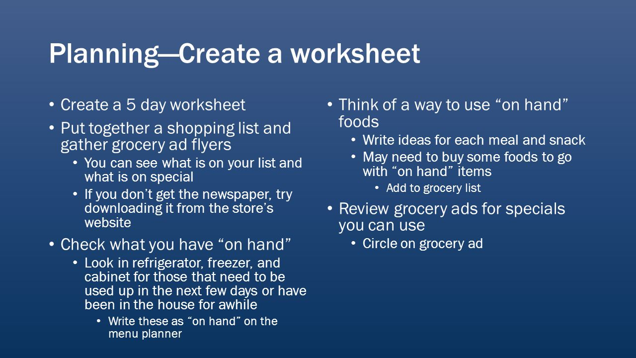 PlanningCreate a worksheet Create a 5 day worksheet Put together a shopping list and gather grocery ad flyers You can see what is on your list and what is on special If you dont get the newspaper, try downloading it from the stores website Check what you have on hand Look in refrigerator, freezer, and cabinet for those that need to be used up in the next few days or have been in the house for awhile Write these as on hand on the menu planner Think of a way to use on hand foods Write ideas for each meal and snack May need to buy some foods to go with on hand items Add to grocery list Review grocery ads for specials you can use Circle on grocery ad