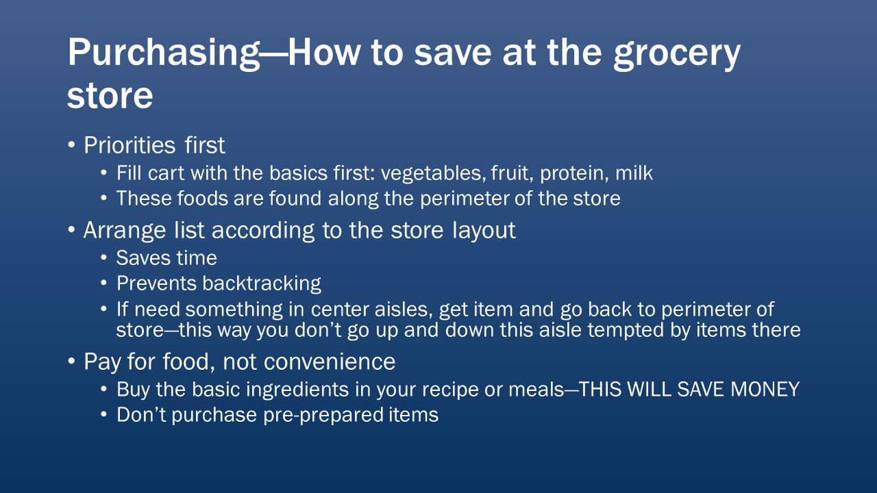PurchasingHow to save at the grocery store Priorities first Fill cart with the basics first: vegetables, fruit, protein, milk These foods are found along the perimeter of the store Arrange list according to the store layout Saves time Prevents backtracking If need something in center aisles, get item and go back to perimeter of storethis way you dont go up and down this aisle tempted by items there Pay for food, not convenience Buy the basic ingredients in your recipe or mealsTHIS WILL SAVE MONEY Dont purchase pre-prepared items