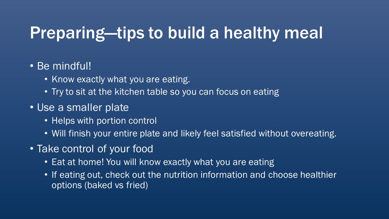 Preparingtips to build a healthy meal Be mindful. Know exactly what you are eating.