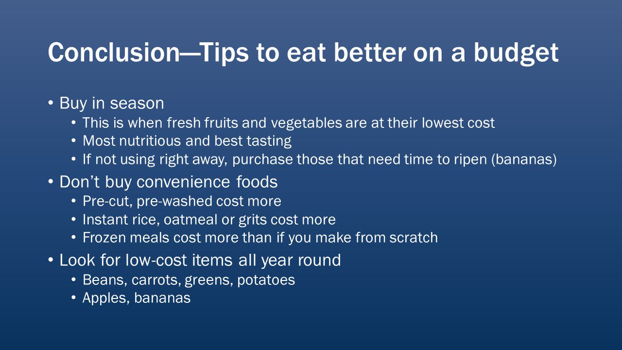 ConclusionTips to eat better on a budget Buy in season This is when fresh fruits and vegetables are at their lowest cost Most nutritious and best tasting If not using right away, purchase those that need time to ripen (bananas) Dont buy convenience foods Pre-cut, pre-washed cost more Instant rice, oatmeal or grits cost more Frozen meals cost more than if you make from scratch Look for low-cost items all year round Beans, carrots, greens, potatoes Apples, bananas